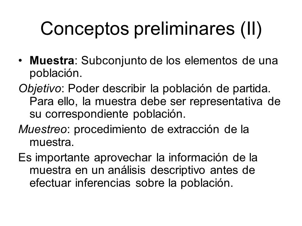 Conceptos preliminares (II) Muestra: Subconjunto de los elementos de una población. Objetivo: Poder describir la población de partida. Para ello, la m