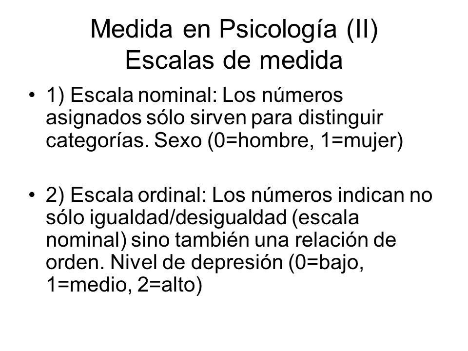 Medida en Psicología (II) Escalas de medida 1) Escala nominal: Los números asignados sólo sirven para distinguir categorías. Sexo (0=hombre, 1=mujer)