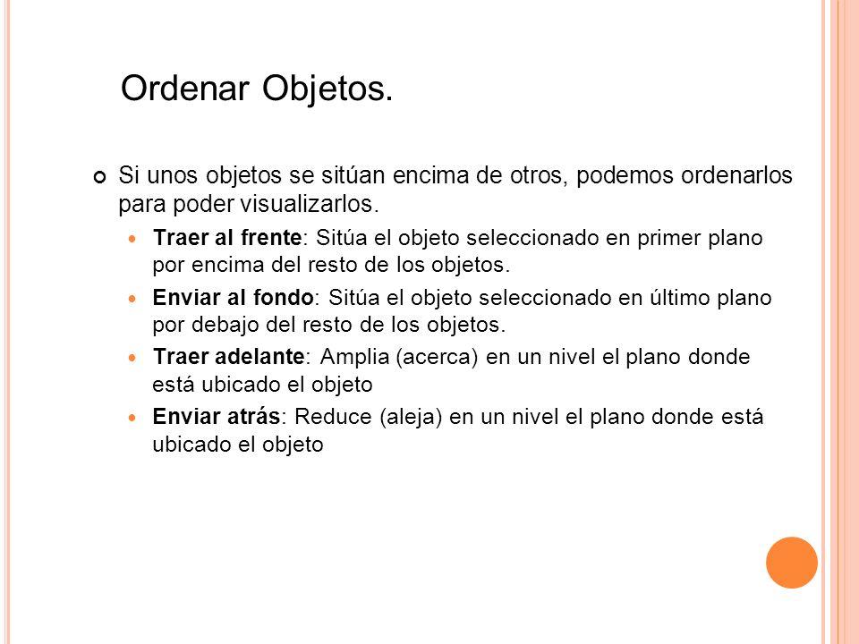 Ordenar Objetos. Si unos objetos se sitúan encima de otros, podemos ordenarlos para poder visualizarlos. Traer al frente: Sitúa el objeto seleccionado