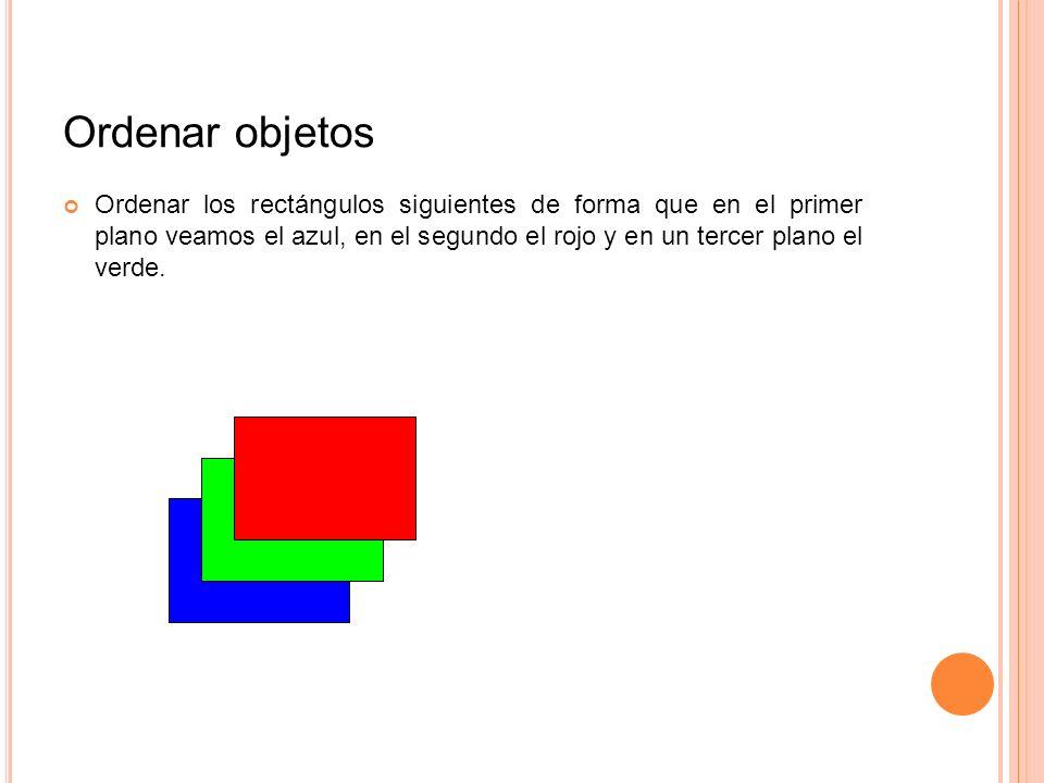Ordenar objetos Ordenar los rectángulos siguientes de forma que en el primer plano veamos el azul, en el segundo el rojo y en un tercer plano el verde
