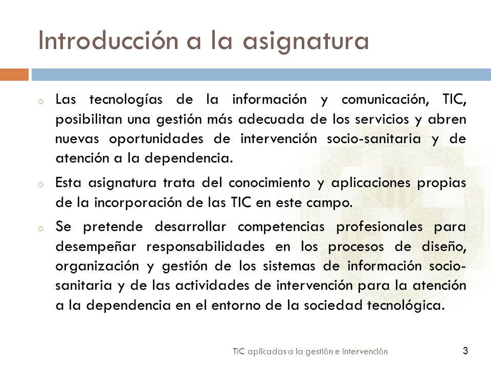 3 TIC aplicadas a la gestión e intervención 3 Introducción a la asignatura o Las tecnologías de la información y comunicación, TIC, posibilitan una ge