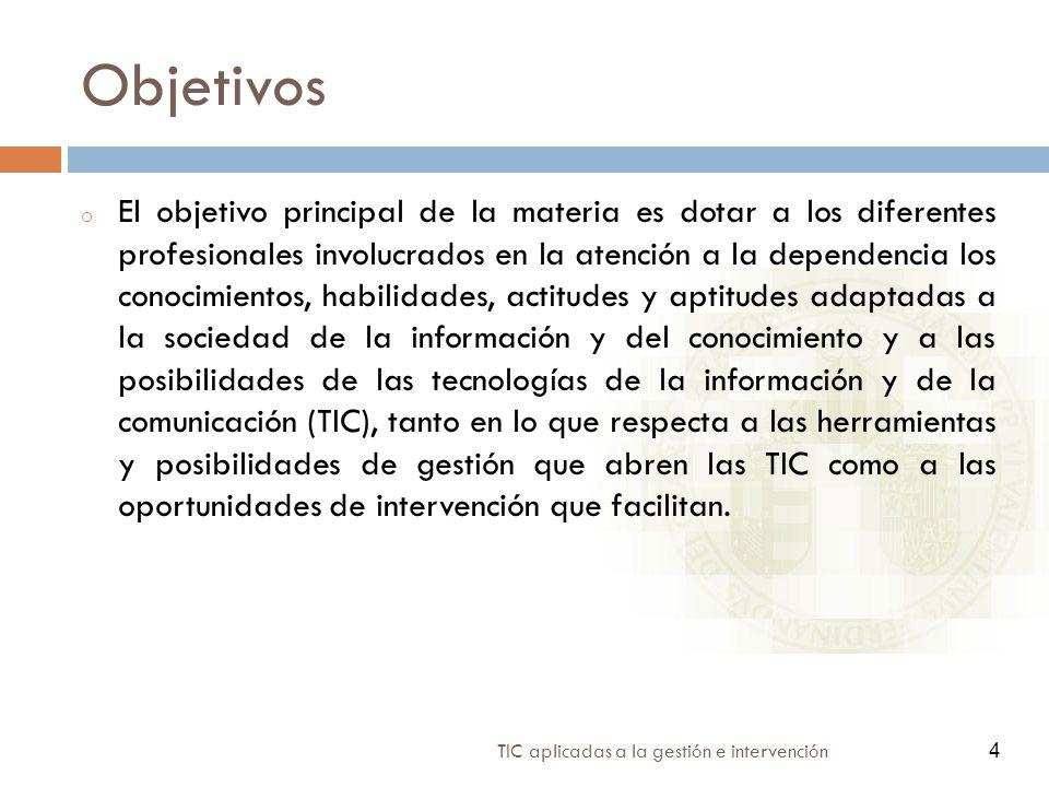 4 TIC aplicadas a la gestión e intervención 4 Objetivos o El objetivo principal de la materia es dotar a los diferentes profesionales involucrados en la atención a la dependencia los conocimientos, habilidades, actitudes y aptitudes adaptadas a la sociedad de la información y del conocimiento y a las posibilidades de las tecnologías de la información y de la comunicación (TIC), tanto en lo que respecta a las herramientas y posibilidades de gestión que abren las TIC como a las oportunidades de intervención que facilitan.