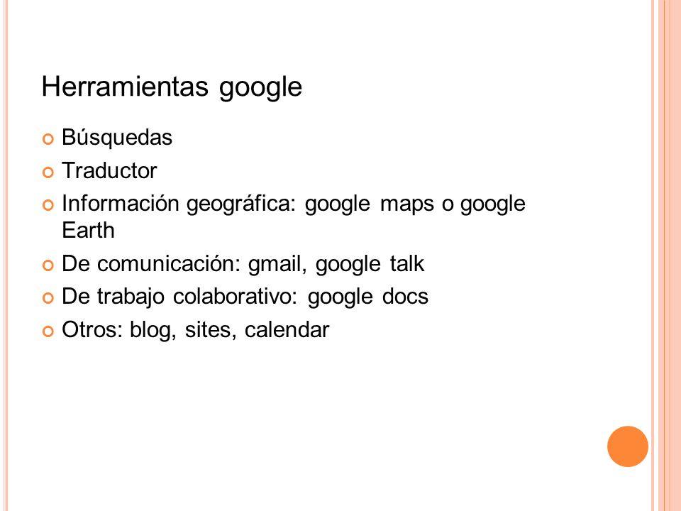 Herramientas google Búsquedas Traductor Información geográfica: google maps o google Earth De comunicación: gmail, google talk De trabajo colaborativo