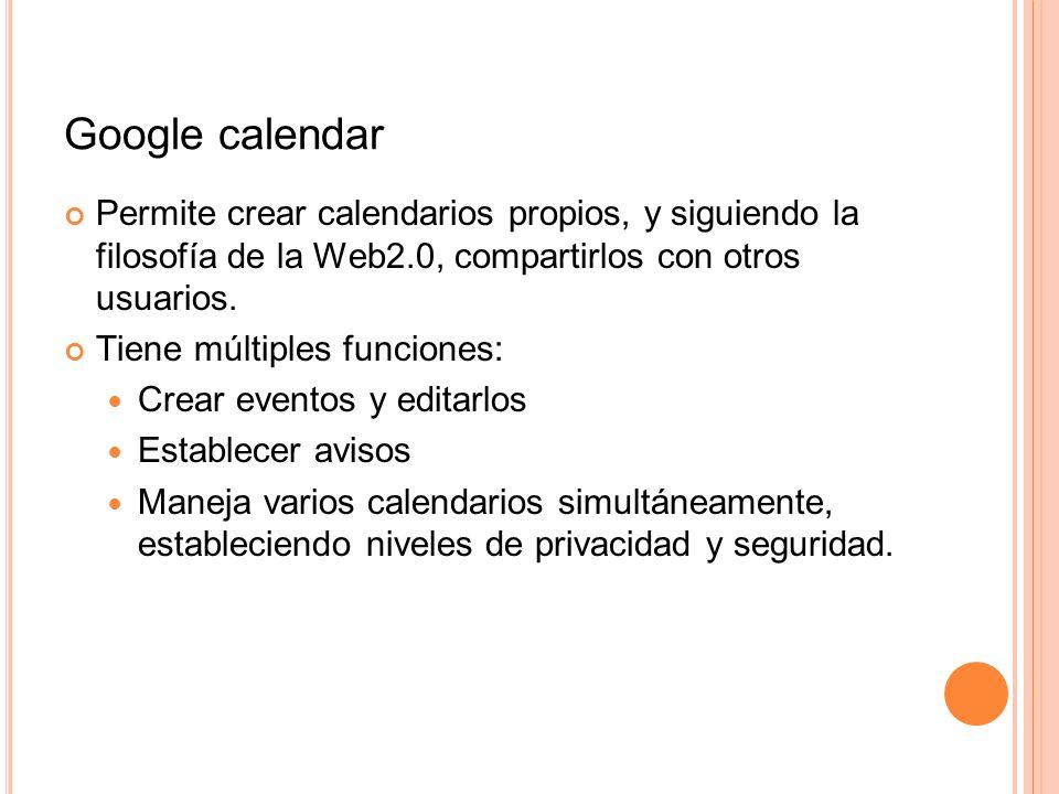 Google calendar Permite crear calendarios propios, y siguiendo la filosofía de la Web2.0, compartirlos con otros usuarios. Tiene múltiples funciones: