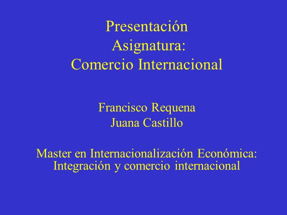 Presentación Asignatura: Comercio Internacional Francisco Requena Juana Castillo Master en Internacionalización Económica: Integración y comercio internacional
