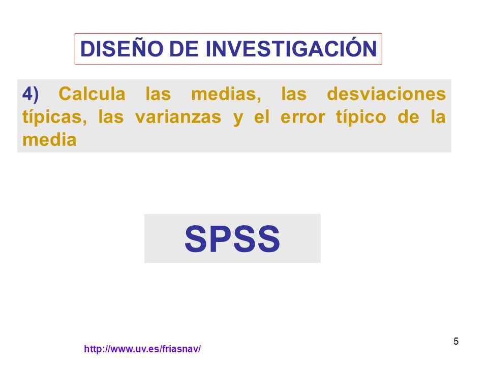 http://www.uv.es/friasnav/ 5 DISEÑO DE INVESTIGACIÓN 4) Calcula las medias, las desviaciones típicas, las varianzas y el error típico de la media SPSS