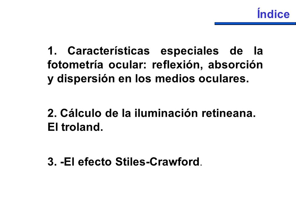 1. Características especiales de la fotometría ocular: reflexión, absorción y dispersión en los medios oculares. Índice 2. Cálculo de la iluminación r