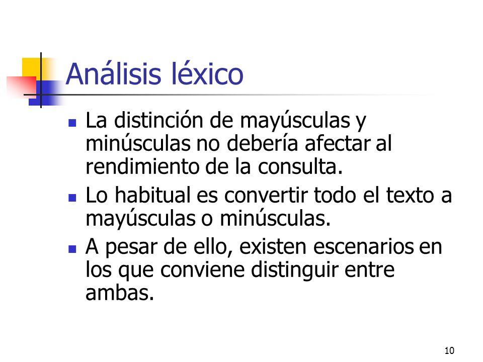 10 Análisis léxico La distinción de mayúsculas y minúsculas no debería afectar al rendimiento de la consulta. Lo habitual es convertir todo el texto a