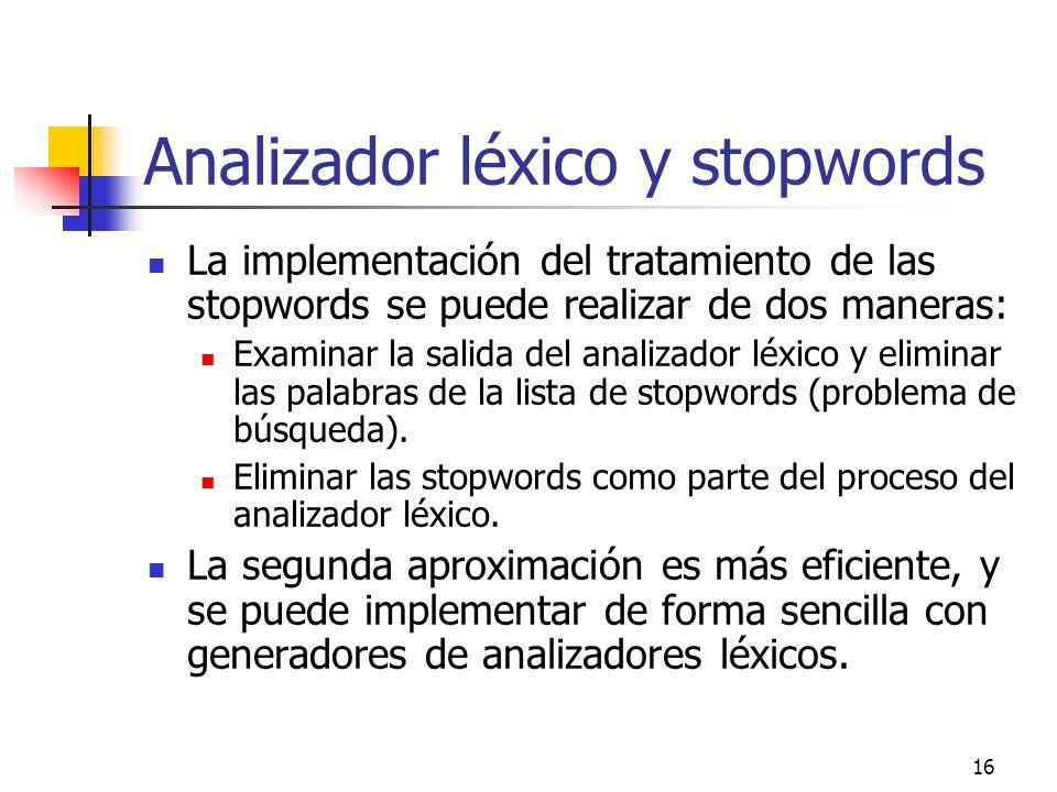 16 Analizador léxico y stopwords La implementación del tratamiento de las stopwords se puede realizar de dos maneras: Examinar la salida del analizado