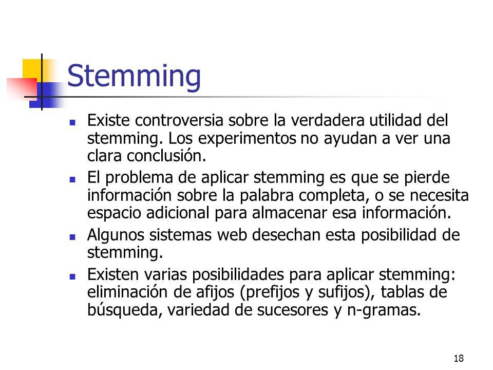 18 Stemming Existe controversia sobre la verdadera utilidad del stemming. Los experimentos no ayudan a ver una clara conclusión. El problema de aplica