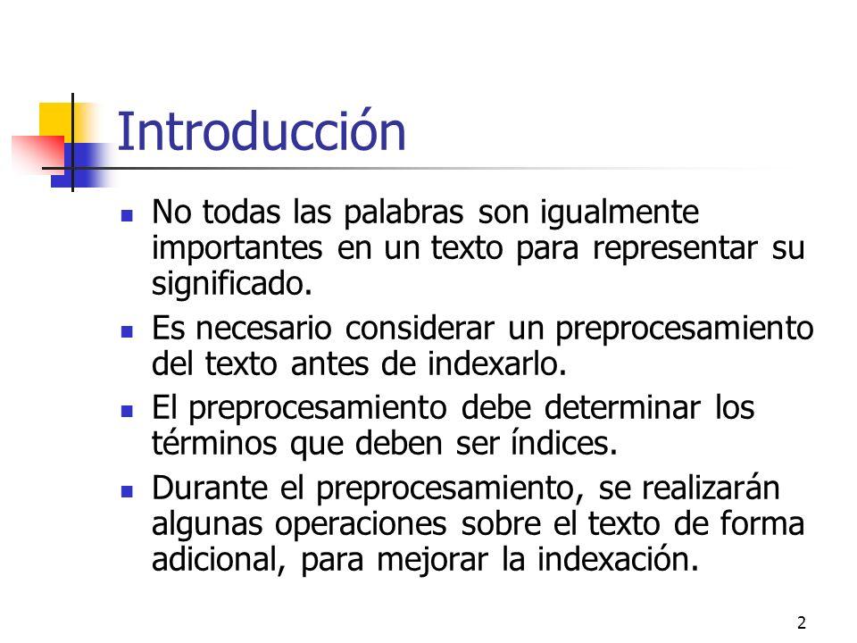 3 Introducción Las operaciones principales que podemos encontrar son: Análisis léxico Eliminación de palabras vacías Stemming Selección de términos índice Construcción de estructuras de categorización de términos (tesauros,...)