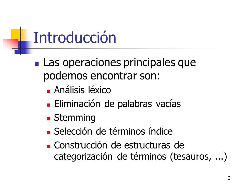 3 Introducción Las operaciones principales que podemos encontrar son: Análisis léxico Eliminación de palabras vacías Stemming Selección de términos ín