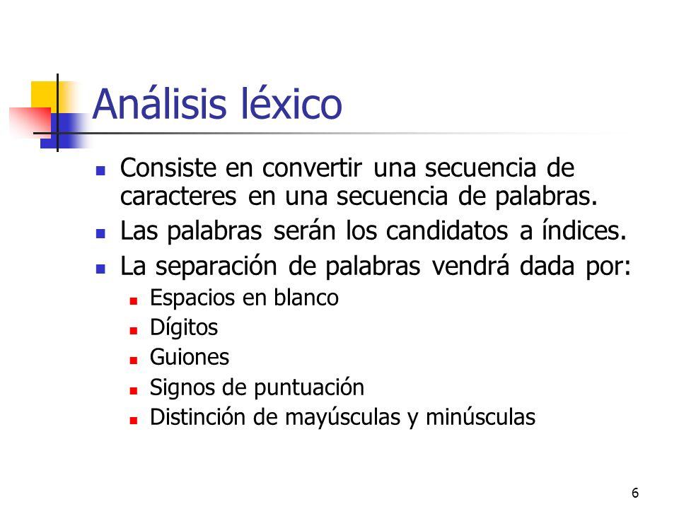 6 Análisis léxico Consiste en convertir una secuencia de caracteres en una secuencia de palabras. Las palabras serán los candidatos a índices. La sepa
