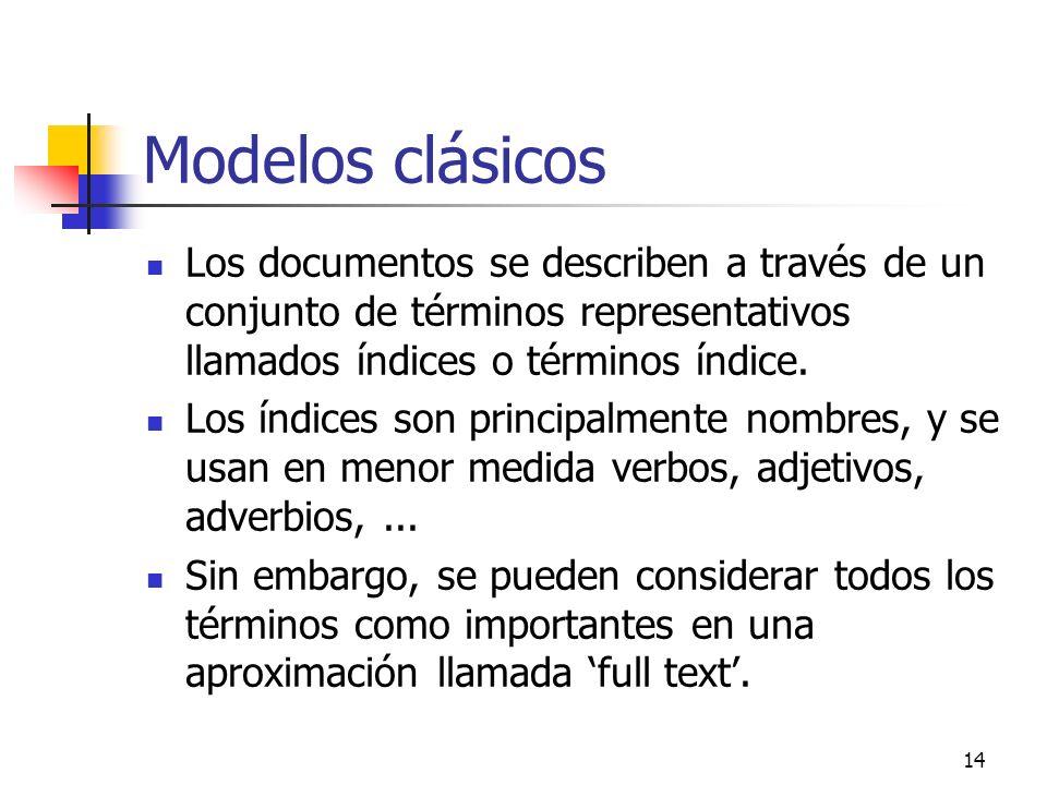 14 Modelos clásicos Los documentos se describen a través de un conjunto de términos representativos llamados índices o términos índice. Los índices so