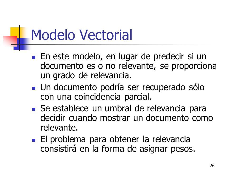 26 Modelo Vectorial En este modelo, en lugar de predecir si un documento es o no relevante, se proporciona un grado de relevancia. Un documento podría