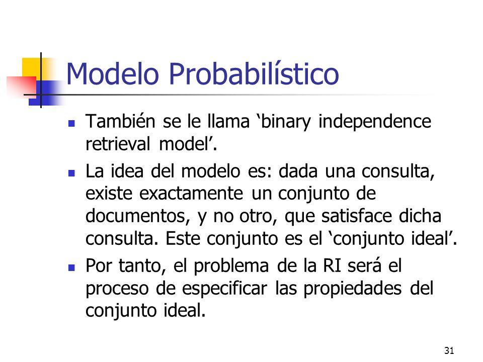 31 Modelo Probabilístico También se le llama binary independence retrieval model. La idea del modelo es: dada una consulta, existe exactamente un conj