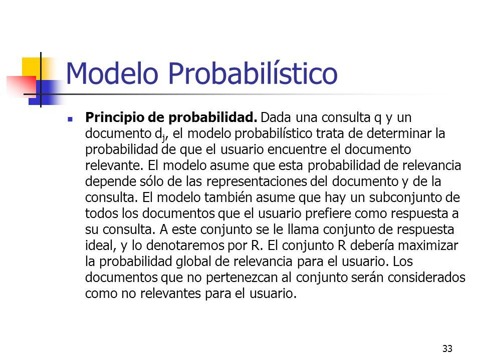 33 Modelo Probabilístico Principio de probabilidad. Dada una consulta q y un documento d j, el modelo probabilístico trata de determinar la probabilid