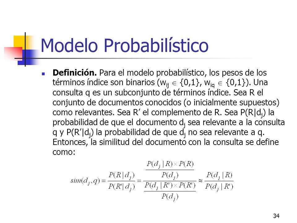 34 Modelo Probabilístico Definición. Para el modelo probabilístico, los pesos de los términos índice son binarios (w ij {0,1}, w iq {0,1}). Una consul