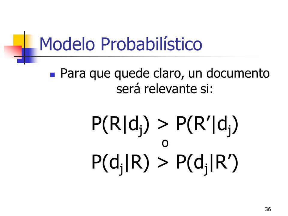 36 Modelo Probabilístico Para que quede claro, un documento será relevante si: P(R|d j ) > P(R|d j ) o P(d j |R) > P(d j |R)
