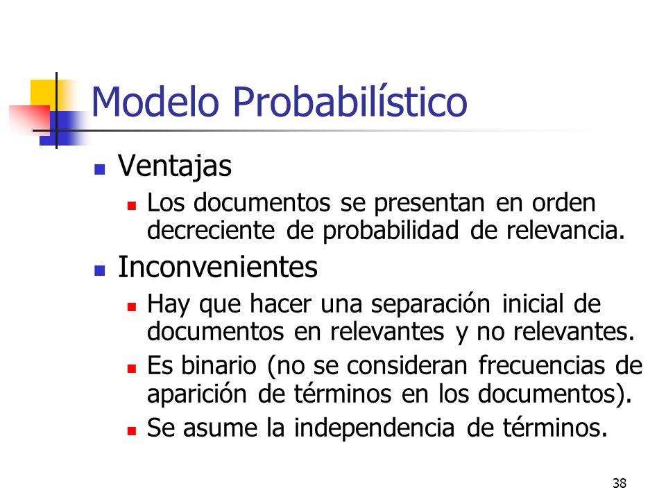38 Modelo Probabilístico Ventajas Los documentos se presentan en orden decreciente de probabilidad de relevancia. Inconvenientes Hay que hacer una sep