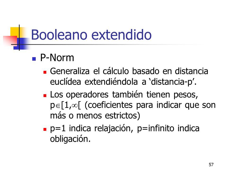 57 Booleano extendido P-Norm Generaliza el cálculo basado en distancia euclídea extendiéndola a distancia-p. Los operadores también tienen pesos, p [1