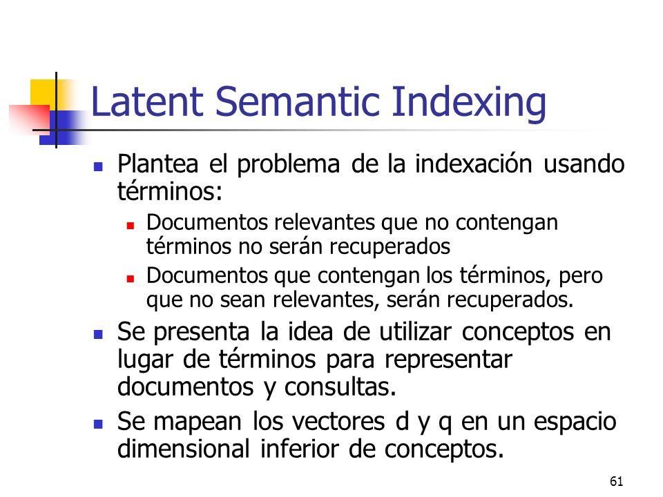 61 Latent Semantic Indexing Plantea el problema de la indexación usando términos: Documentos relevantes que no contengan términos no serán recuperados