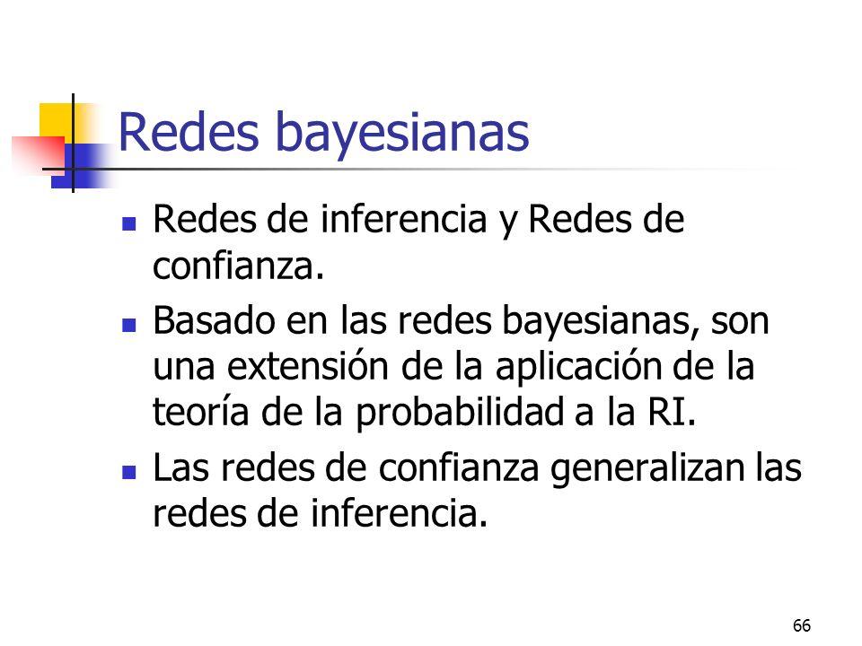 66 Redes bayesianas Redes de inferencia y Redes de confianza. Basado en las redes bayesianas, son una extensión de la aplicación de la teoría de la pr