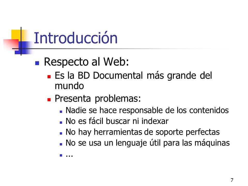 7 Introducción Respecto al Web: Es la BD Documental más grande del mundo Presenta problemas: Nadie se hace responsable de los contenidos No es fácil b
