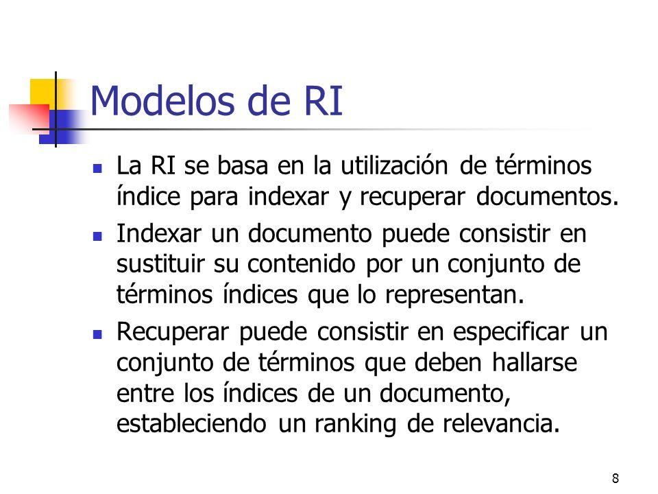 8 Modelos de RI La RI se basa en la utilización de términos índice para indexar y recuperar documentos. Indexar un documento puede consistir en sustit