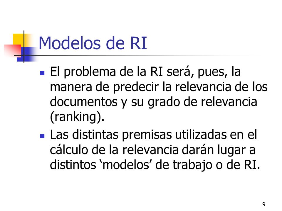 9 Modelos de RI El problema de la RI será, pues, la manera de predecir la relevancia de los documentos y su grado de relevancia (ranking). Las distint