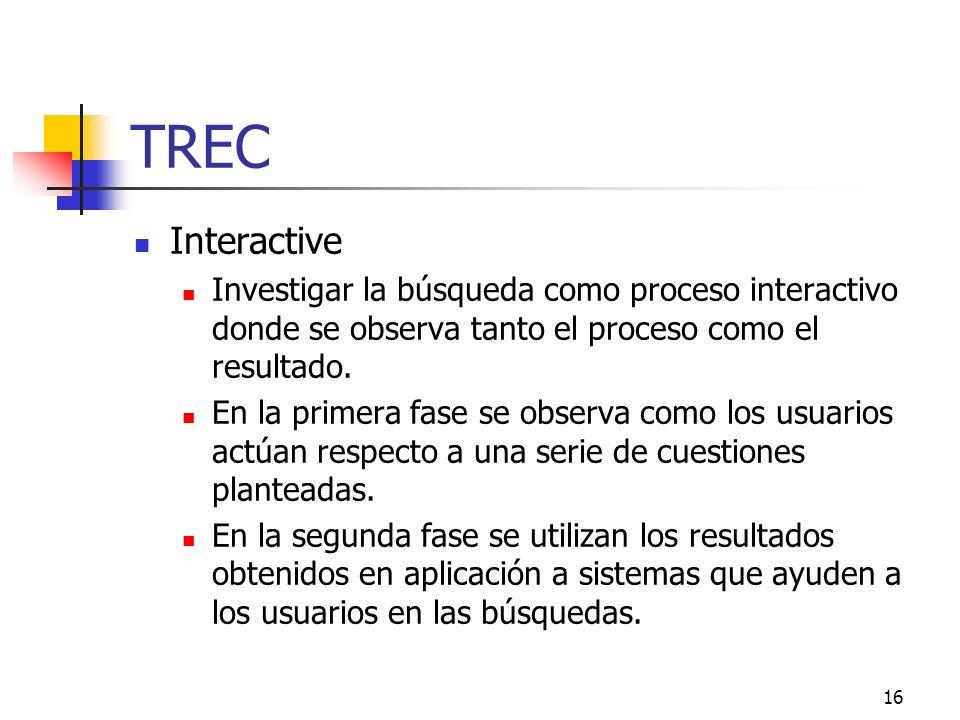 16 TREC Interactive Investigar la búsqueda como proceso interactivo donde se observa tanto el proceso como el resultado. En la primera fase se observa