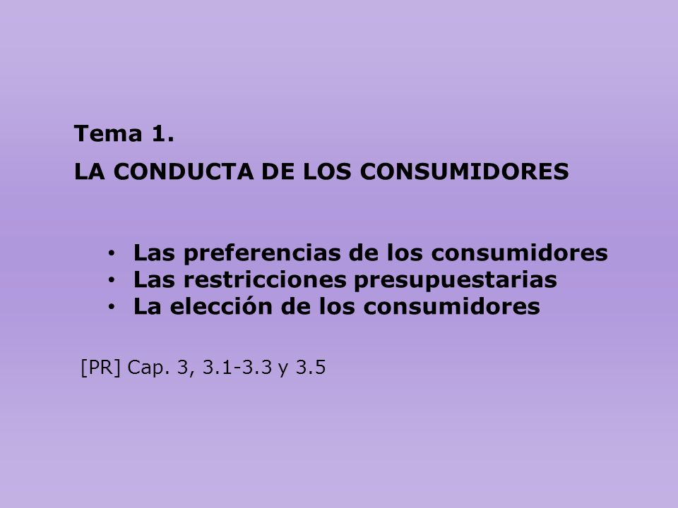 Tema 1. LA CONDUCTA DE LOS CONSUMIDORES Las preferencias de los consumidores Las restricciones presupuestarias La elección de los consumidores [PR] Ca