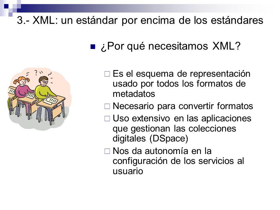 3.- XML: un estándar por encima de los estándares ¿Por qué necesitamos XML? Es el esquema de representación usado por todos los formatos de metadatos