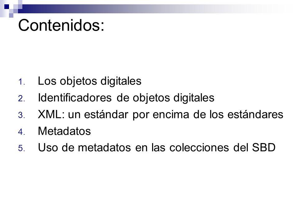 Contenidos: 1. Los objetos digitales 2. Identificadores de objetos digitales 3. XML: un estándar por encima de los estándares 4. Metadatos 5. Uso de m