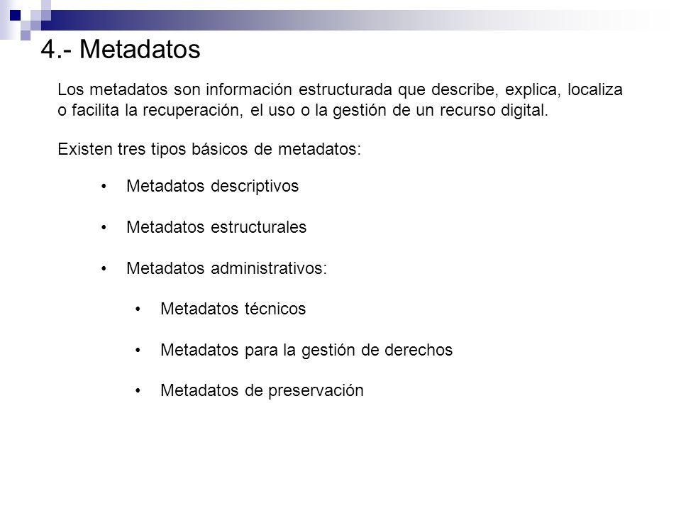 4.- Metadatos Los metadatos son información estructurada que describe, explica, localiza o facilita la recuperación, el uso o la gestión de un recurso