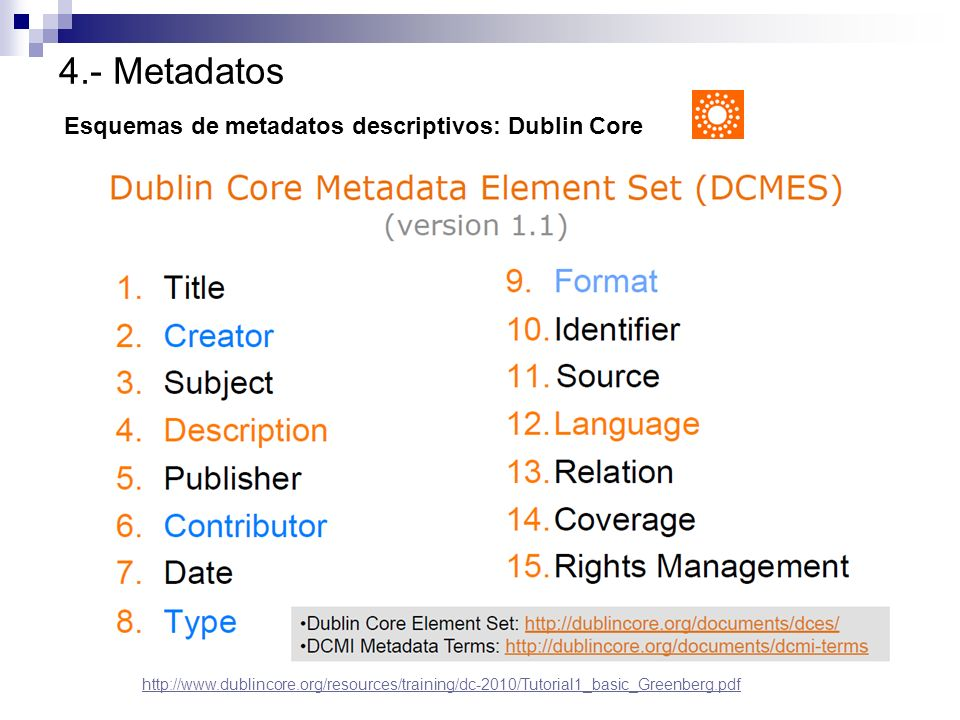 4.- Metadatos Esquemas de metadatos descriptivos: Dublin Core http://www.dublincore.org/resources/training/dc-2010/Tutorial1_basic_Greenberg.pdf