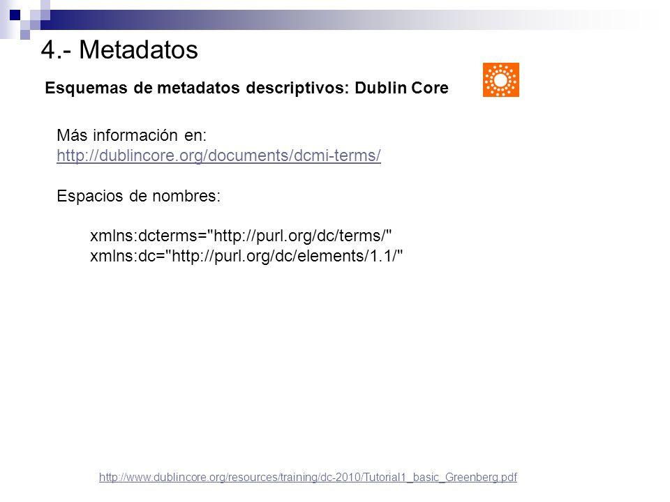 4.- Metadatos Esquemas de metadatos descriptivos: Dublin Core http://www.dublincore.org/resources/training/dc-2010/Tutorial1_basic_Greenberg.pdf Más i