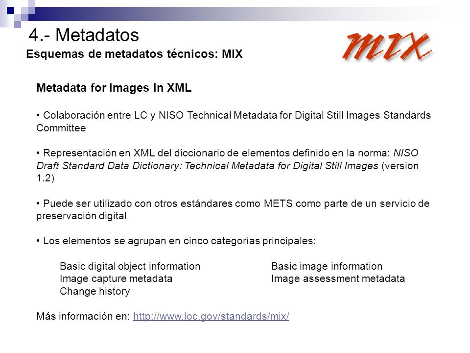 4.- Metadatos Esquemas de metadatos técnicos: MIX Metadata for Images in XML Colaboración entre LC y NISO Technical Metadata for Digital Still Images