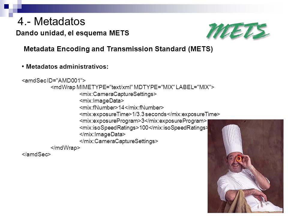 4.- Metadatos Dando unidad, el esquema METS Metadata Encoding and Transmission Standard (METS) Metadatos administrativos: 14 1/3.3 seconds 3 100
