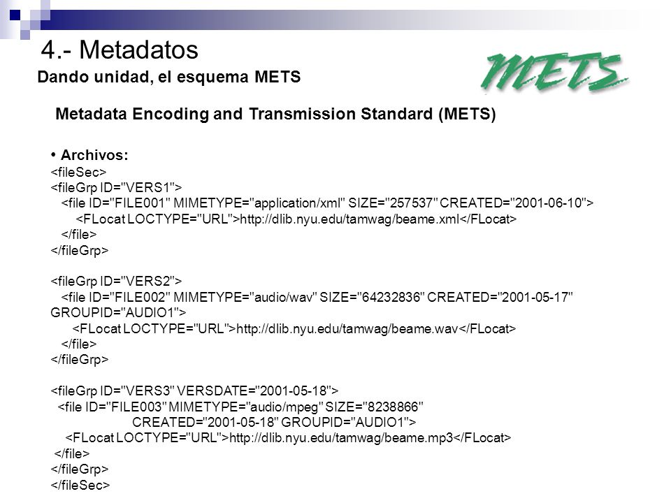 4.- Metadatos Dando unidad, el esquema METS Metadata Encoding and Transmission Standard (METS) Archivos: http://dlib.nyu.edu/tamwag/beame.xml http://d