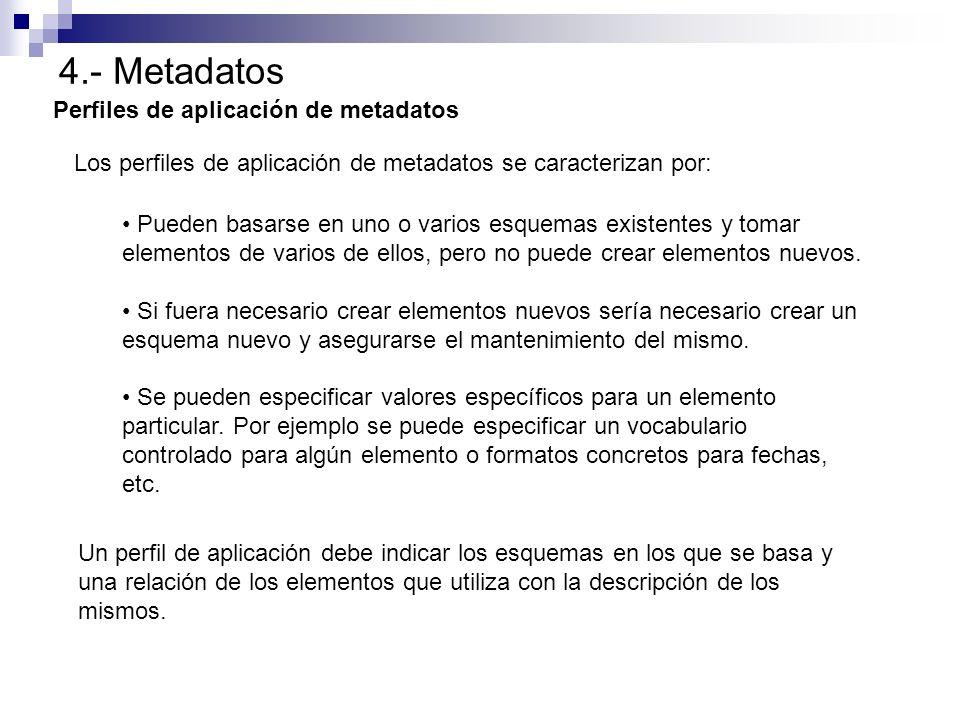 4.- Metadatos Perfiles de aplicación de metadatos Los perfiles de aplicación de metadatos se caracterizan por: Pueden basarse en uno o varios esquemas