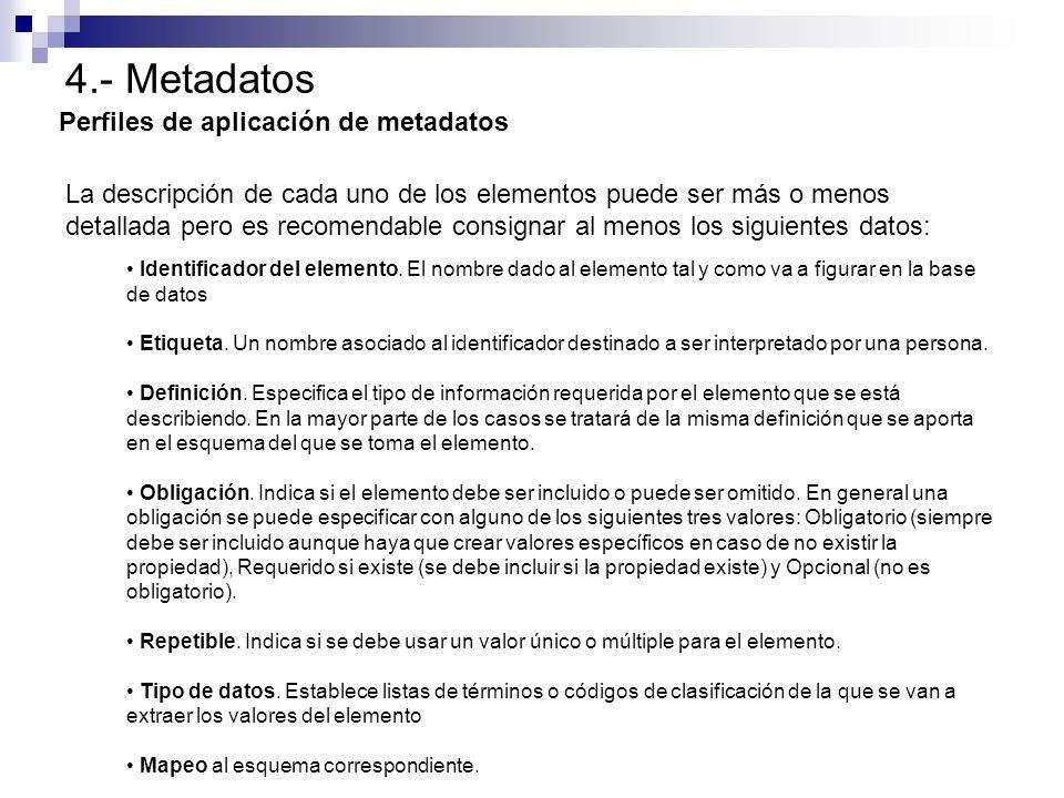 4.- Metadatos Perfiles de aplicación de metadatos La descripción de cada uno de los elementos puede ser más o menos detallada pero es recomendable con