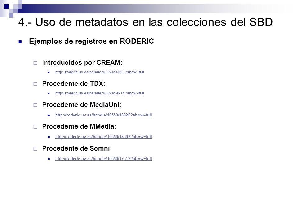 4.- Uso de metadatos en las colecciones del SBD Ejemplos de registros en RODERIC Introducidos por CREAM: http://roderic.uv.es/handle/10550/16893?show=