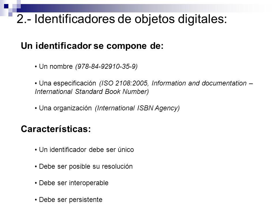 2.- Identificadores de objetos digitales: Handles: Desarrollado por National Research Initiatives (CNRI) Especificación: RFC 3650 – RFC 3652 Sintaxis: / Prefijo y sufijo de cualquier longitud El sufijo puede incluir un identificador de otro sistema Ejemplo: 145.76/jan2005-rk32498833 145.76/ISBN 0-7894-7764-5 Universitat de València: 10550/17512 Resolución: http://hdl.handle.net