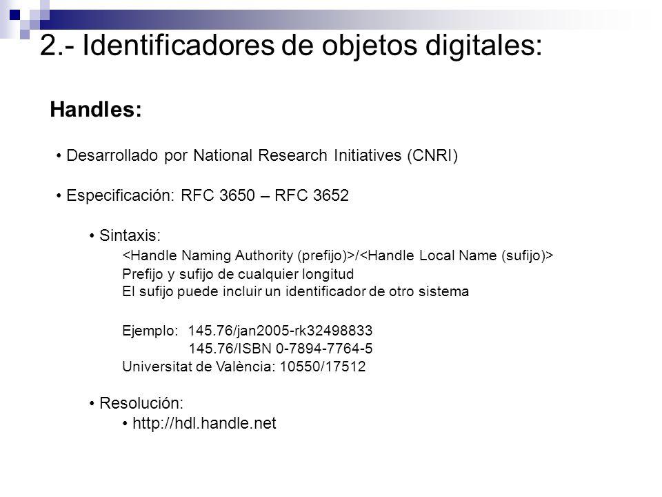 2.- Identificadores de objetos digitales: Handles: Desarrollado por National Research Initiatives (CNRI) Especificación: RFC 3650 – RFC 3652 Sintaxis: