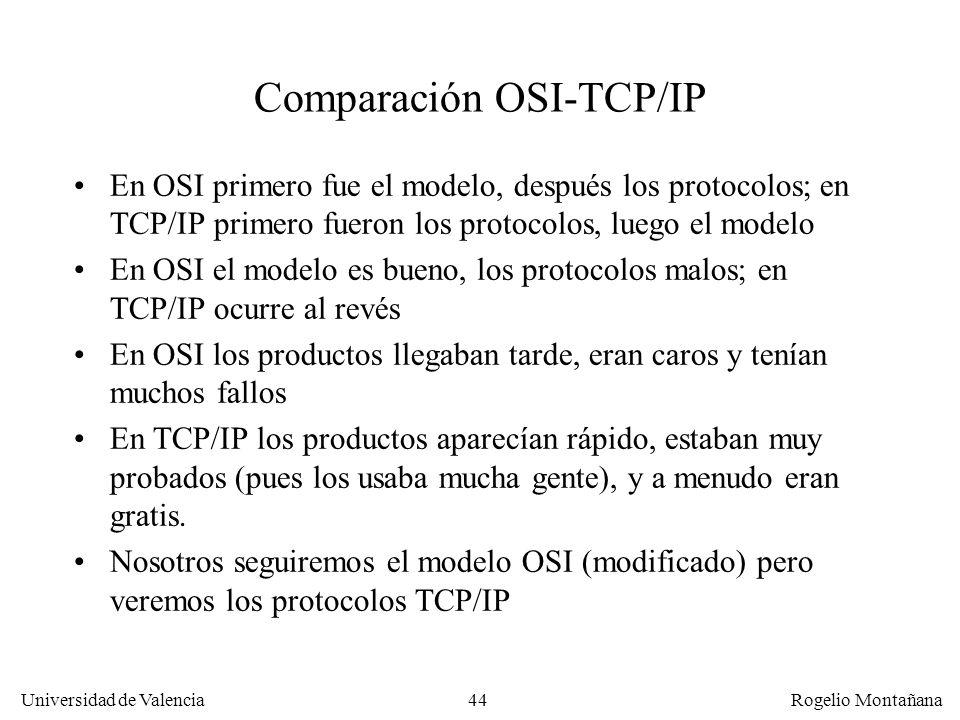 Universidad de Valencia Rogelio Montañana 44 Comparación OSI-TCP/IP En OSI primero fue el modelo, después los protocolos; en TCP/IP primero fueron los