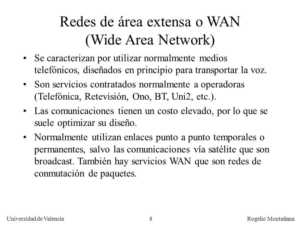 Universidad de Valencia Rogelio Montañana 9 Clasificación de las redes por su tecnología TipoBroadcastEnlaces punto a punto CaracterísticasLa información se envía a todos los nodos de la red, aunque solo interese a unos pocos La información se envía solo al nodo al cual va dirigida EjemplosCasi todas las LANs (excepto LANs conmutadas) Redes de satélite Redes de TV por cable Enlaces dedicados Servicios de conmutación de paquetes (X.25, Frame Relay y ATM).