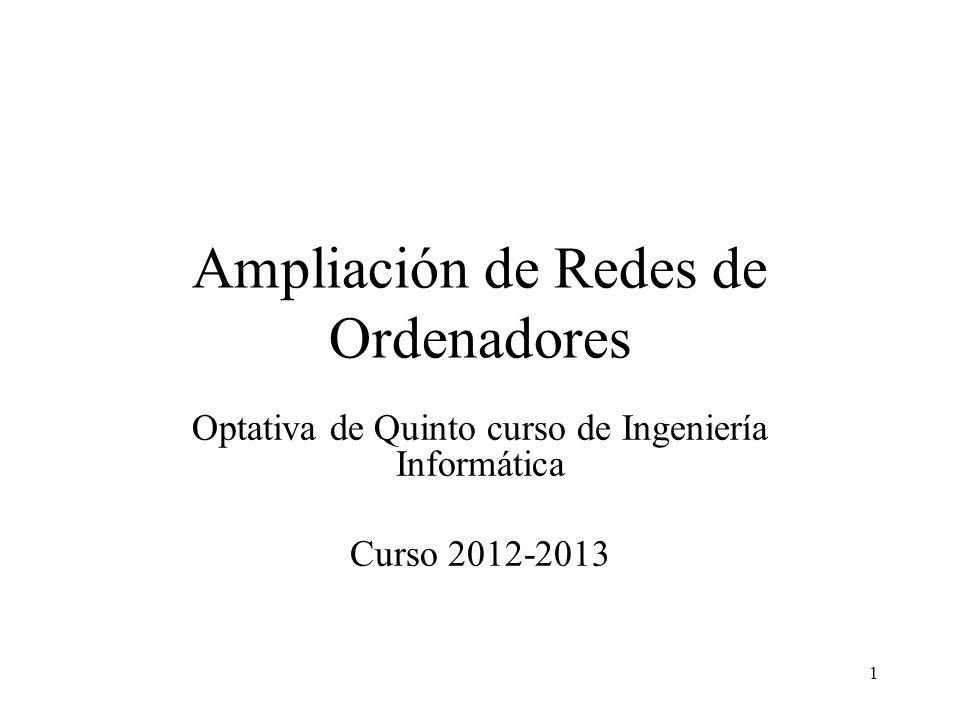1 Ampliación de Redes de Ordenadores Optativa de Quinto curso de Ingeniería Informática Curso 2012-2013