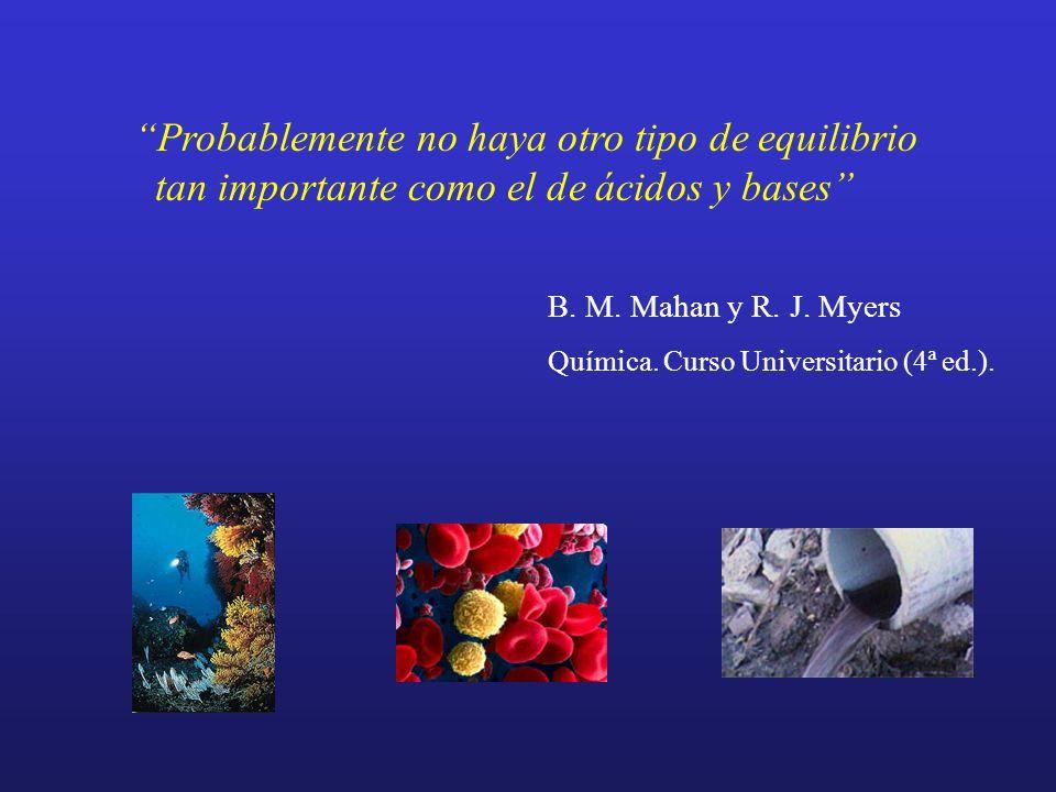 Probablemente no haya otro tipo de equilibrio tan importante como el de ácidos y bases B. M. Mahan y R. J. Myers Química. Curso Universitario (4ª ed.)