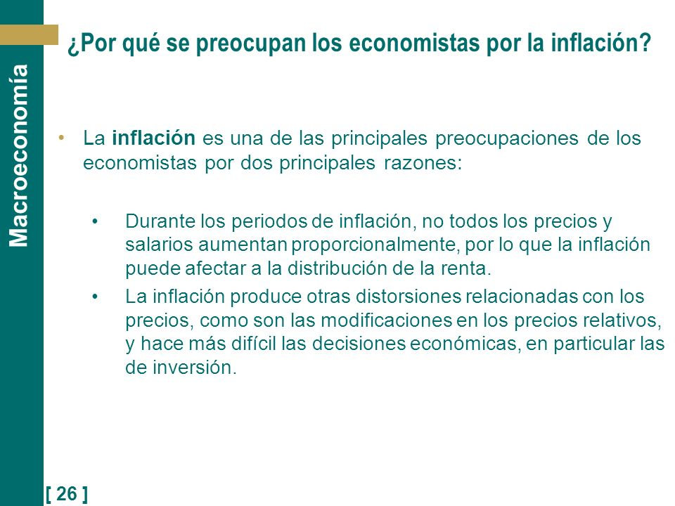 [ 26 ] Macroeconomía ¿Por qué se preocupan los economistas por la inflación? La inflación es una de las principales preocupaciones de los economistas